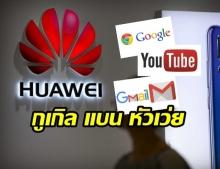 """""""กูเกิล"""" ระงับความร่วมมือ """"หัวเว่ย"""" กระทบผู้ใช้สมาร์ทโฟนหัวเว่ยในไทย-ทั่วโลก"""